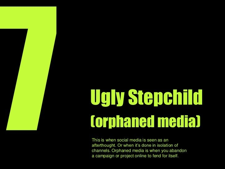 7<br />Ugly Stepchild<br />(orphaned media)<br />This is when you use social media as an afterthought or treat it as somet...
