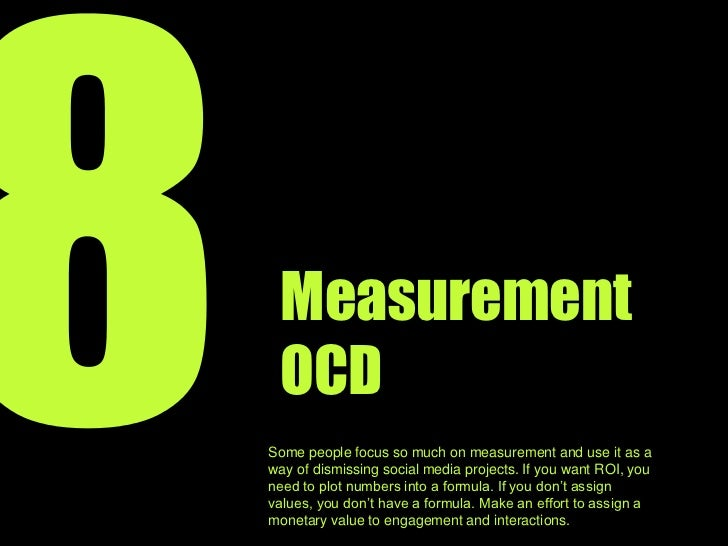 8<br />Measurement OCD<br />Some people focus so much on measurement and use it as a way of avoiding social media projects...