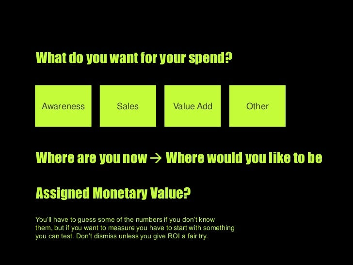 What do you want for your spend? <br />Awareness<br />Sales<br />Value Add<br />Other<br />Where are you now  Where would...