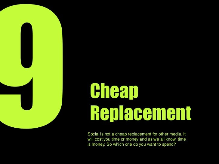 9<br />Cheap Replacement<br />Social is not a cheap replacement for other media. It will cost you in time or money and as ...