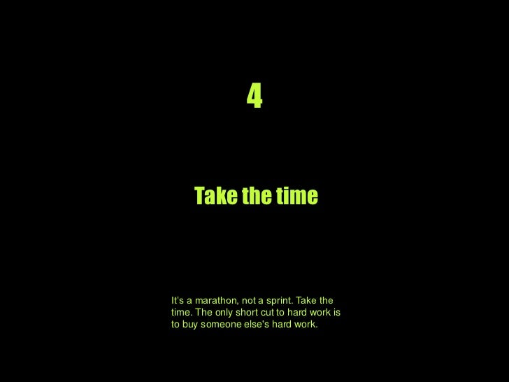 4<br />Take the time<br />It's a marathon, not a sprint. Take the time. The only short cut to hard work is buying some els...