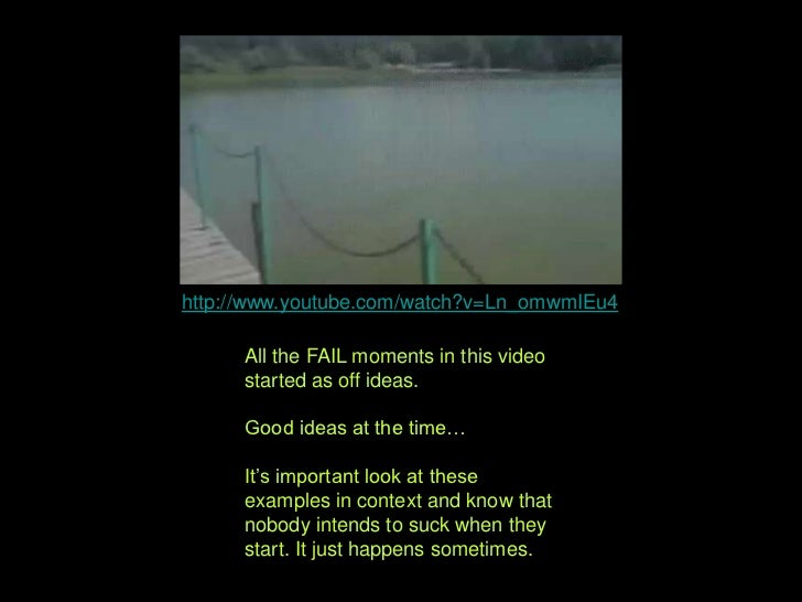 http://www.youtube.com/watch?v=Ln_omwmIEu4<br />All the FAIL moments in this video started as ideas.<br />Good ideas at th...