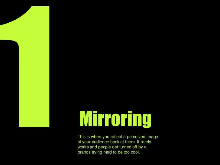 1<br />Mirroring<br />This is when you reflect an image of your audience back at them. It rarely works and people can get ...