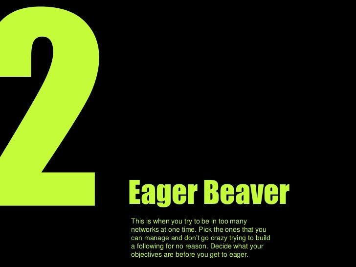 2<br />Eager Beaver<br />This is when you try too hard to be on too many networks. Pick the ones that you can manage and d...