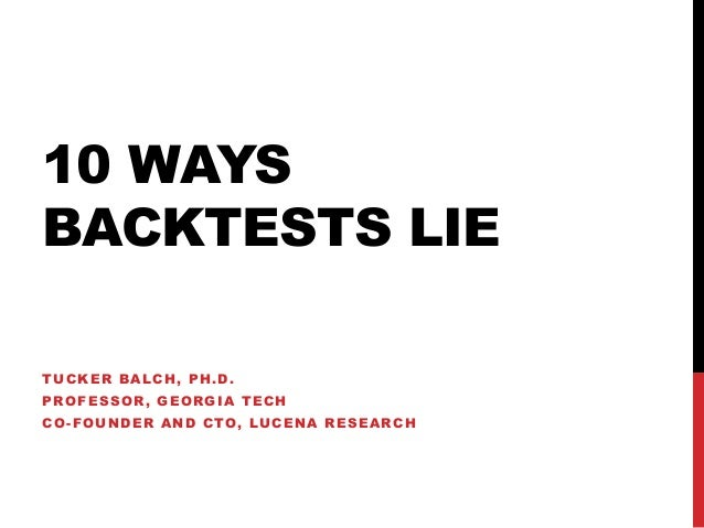 10 WAYS BACKTESTS LIE TUCKER BALCH, PH.D. PROFESSOR, GEORGIA TECH CO-FOUNDER AND CTO, LUCENA RESEARCH