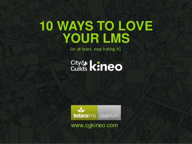 10 WAYS TO LOVE www.cgkineo.com YOUR LMS (or at least, stop hating it).
