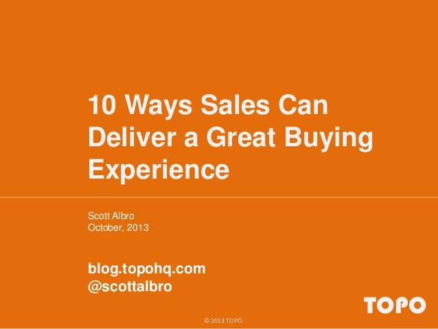 10 Ways Sales Can Deliver a Great Buying Experience Scott Albro October, 2013 blog.topohq.com @scottalbro TOPO© 2013 TOPO