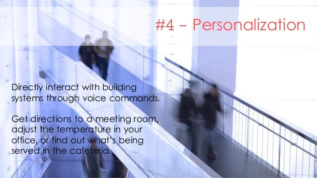 #4 - Personalization Directly interact with building systems through voice commands. Get directions to a meeting room, adj...