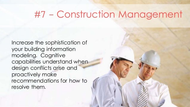 #7 - Construction Management Increase the sophistication of your building information modeling. Cognitive capabilities und...