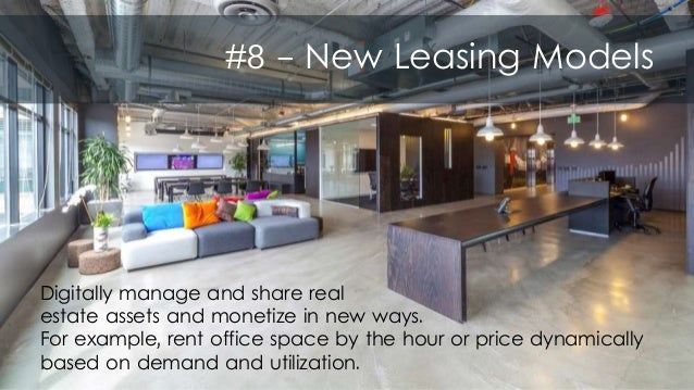 #8 - New Leasing Models Digitally manage and share real estate assets and monetize in new ways. For example, rent office s...