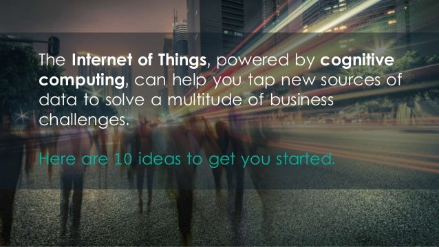 The Internet of Things, powered by cognitive computing, can help you tap new sources of data to solve a multitude of busin...