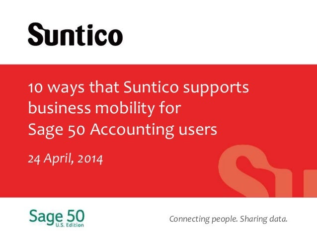 Connecting people. Sharing data. 10 ways that Suntico supports business mobility for Sage 50 Accounting users 24 April, 20...