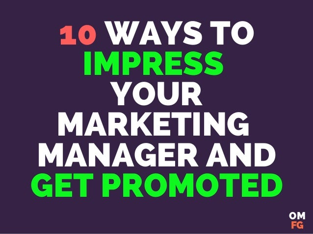 10 WAYS TO IMPRESS YOUR MARKETING MANAGER AND GET PROMOTED OM FG