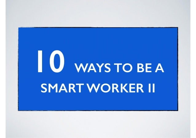 10 WAYS TO BE A SMART WORKER II