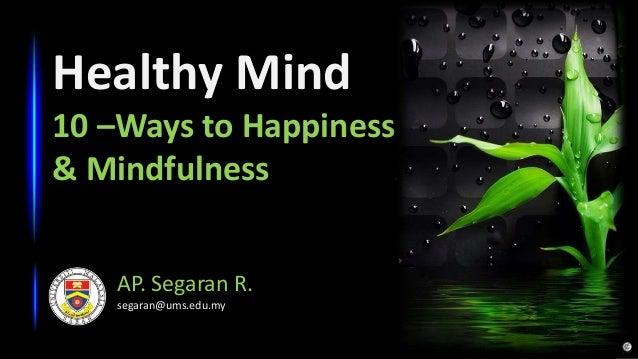 Healthy Mind 10 –Ways to Happiness & Mindfulness AP. Segaran R. segaran@ums.edu.my