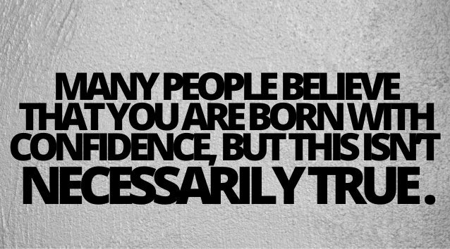 MANYPEOPLEBELIEVE THATYOUAREBORNWITH CONFIDENCE,BUTTHISISN'T NECESSARILYTRUE.