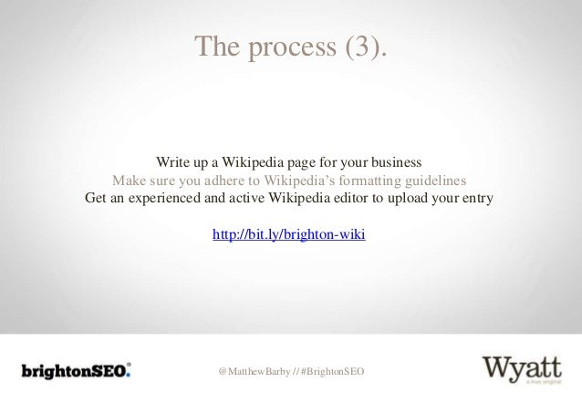 @MatthewBarby // #BrightonSEO The process (3). Write up a Wikipedia page for your business Make sure you adhere to Wikiped...
