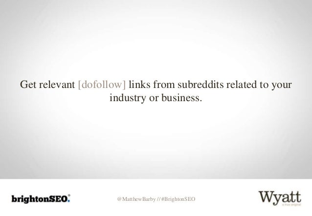 @MatthewBarby // #BrightonSEO Get relevant [dofollow] links from subreddits related to your industry or business.