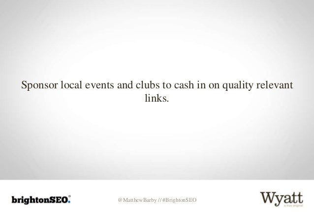 @MatthewBarby // #BrightonSEO Sponsor local events and clubs to cash in on quality relevant links.
