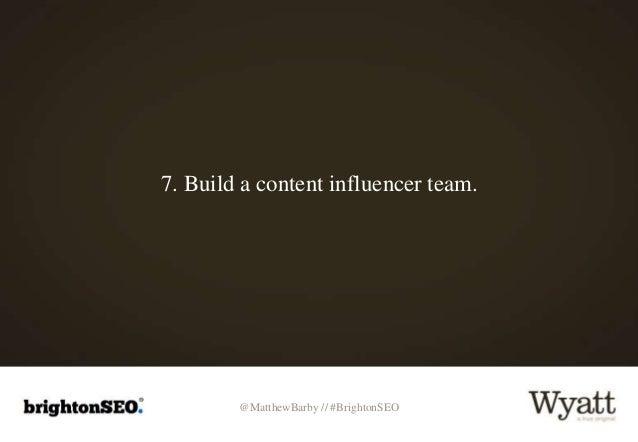 @MatthewBarby // #BrightonSEO 7. Build a content influencer team.