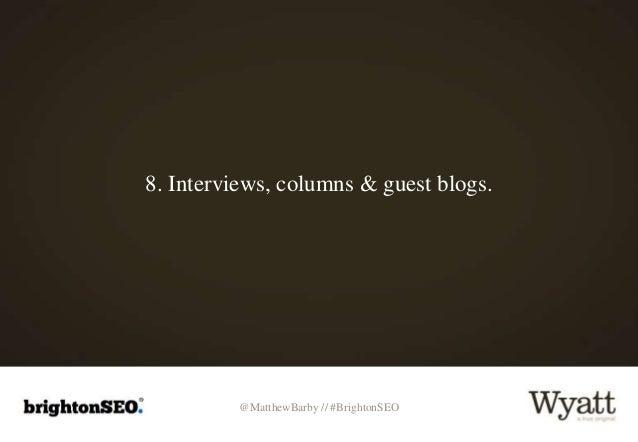 @MatthewBarby // #BrightonSEO 8. Interviews, columns & guest blogs.