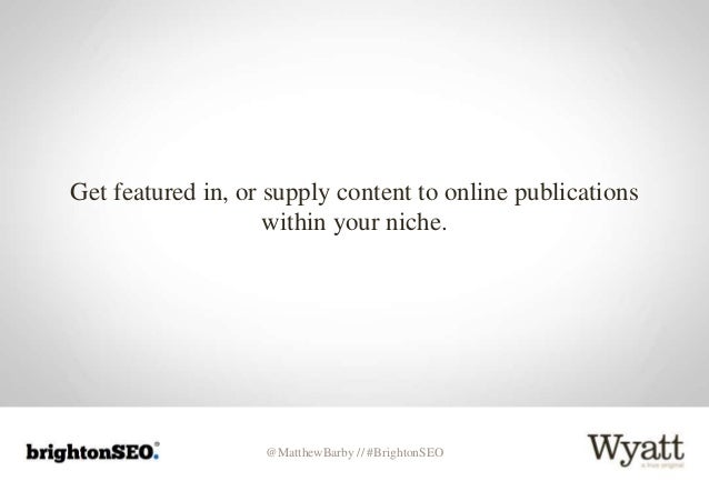 @MatthewBarby // #BrightonSEO Get featured in, or supply content to online publications within your niche.