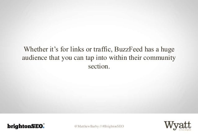 @MatthewBarby // #BrightonSEO Whether it's for links or traffic, BuzzFeed has a huge audience that you can tap into within...