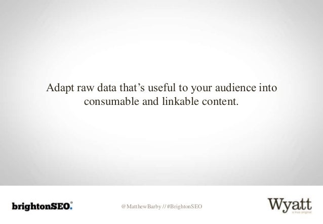 @MatthewBarby // #BrightonSEO Adapt raw data that's useful to your audience into consumable and linkable content.