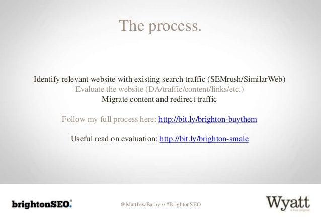 @MatthewBarby // #BrightonSEO The process. Identify relevant website with existing search traffic (SEMrush/SimilarWeb) Eva...