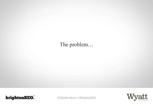 @MatthewBarby // #BrightonSEO The problem…