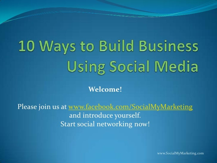 10 Ways to Build Business Using Social Media<br />Welcome!<br />Please join us at www.facebook.com/SocialMyMarketing<br />...