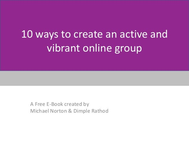 10 ways to create an active and vibrant online group A Free E-Book created by Michael Norton & Dimple Rathod