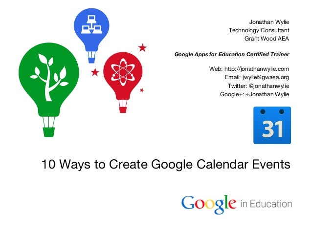 Google Confidential and Proprietary 10 Ways to Create Google Calendar Events Jonathan Wylie Technology Consultant Grant Wo...