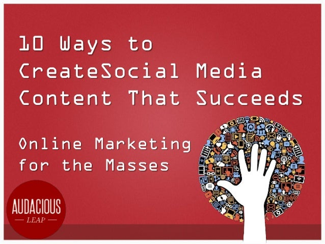 10 Ways to CreateSocial Media Content That Succeeds Online Marketing for the Masses