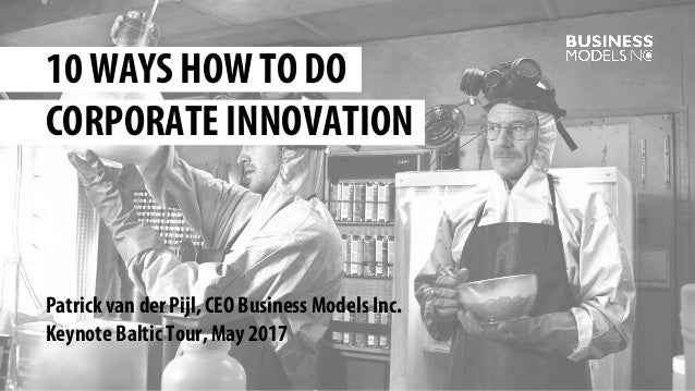 Patrick van der Pijl, CEO Business Models Inc. Keynote Baltic Tour, May 2017 10 WAYS HOW TO DO CORPORATE INNOVATION