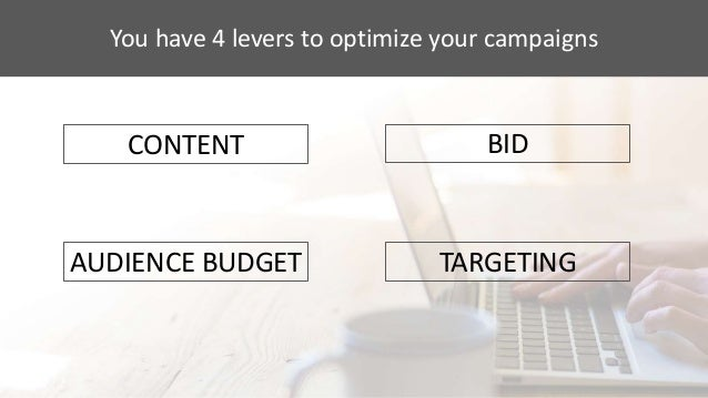 You have 4 levers to optimize your campaigns CONTENT AUDIENCE BUDGET BID TARGETING