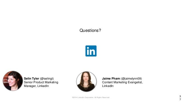 ©2014 LinkedIn Corporation. All Rights Reserved. 3 7 Questions? Selin Tyler (@selingt) Senior Product Marketing Manager, L...