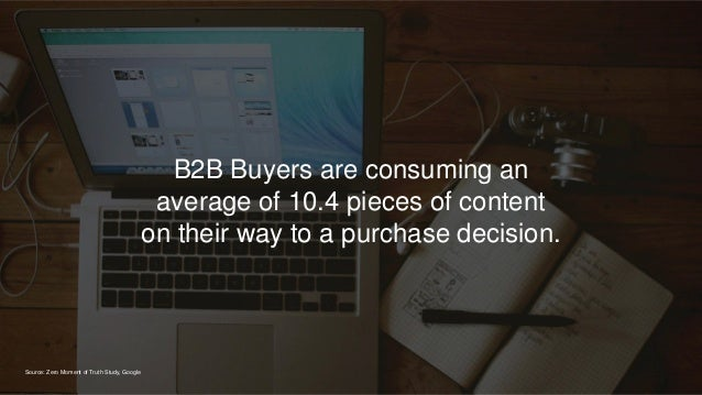 B2B Buyers are consuming an average of 10.4 pieces of content on their way to a purchase decision. Source: Zero Moment of ...
