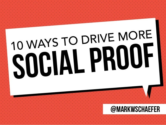 Social Proof10 WAYS TO DRIVE MORE @markwschaefer