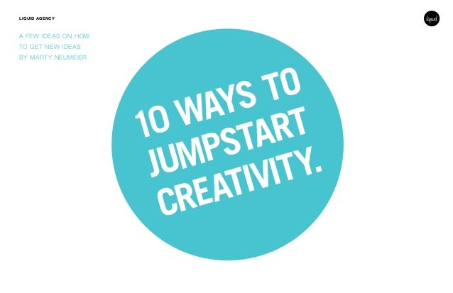 10 WAYS TO JUMPSTART CREATIVITY. LIQUID AGENCY A FEW IDEAS ON HOW TO GET NEW IDEAS BY MARTY NEUMEIER
