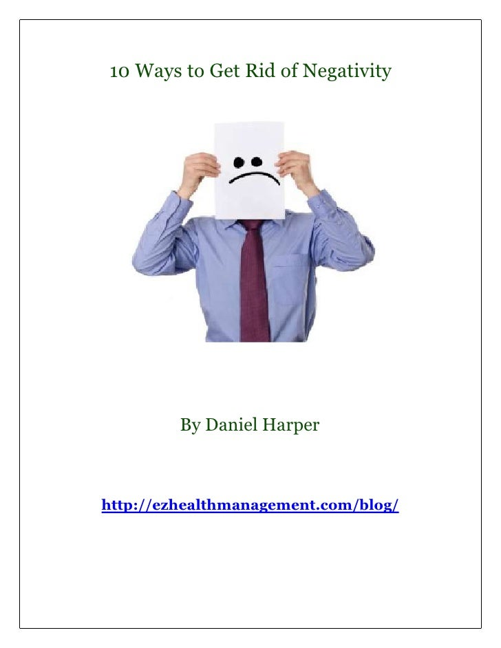 10 Ways to Get Rid of Negativity         By Daniel Harperhttp://ezhealthmanagement.com/blog/