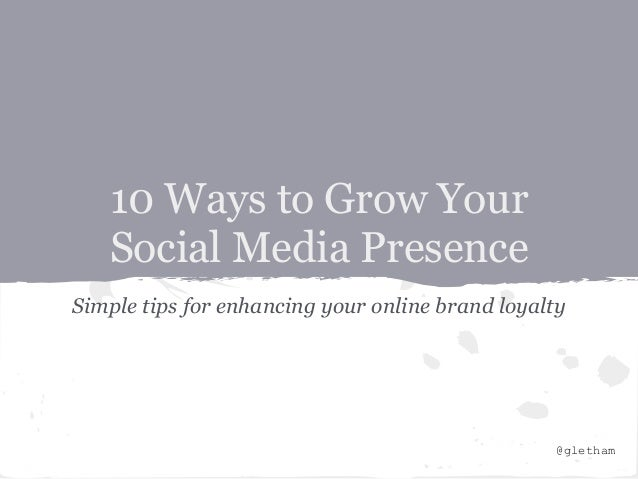 10 Ways to Grow Your   Social Media PresenceSimple tips for enhancing your online brand loyalty                           ...