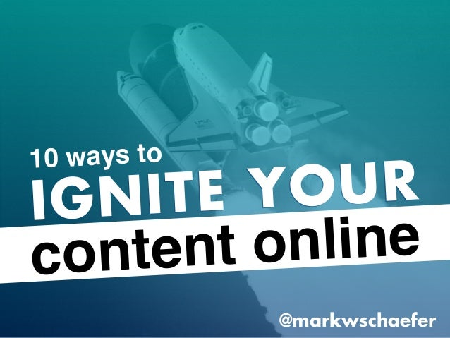 IGNITE YOUR content online @markwschaefer 10 ways to