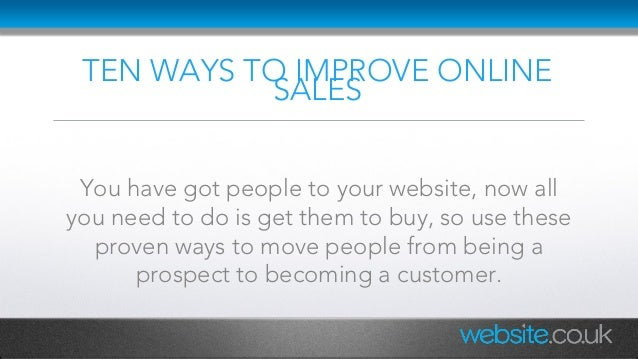 TEN WAYS TO IMPROVE ONLINE SALES You have got people to your website, now all you need to do is get them to buy, so use th...