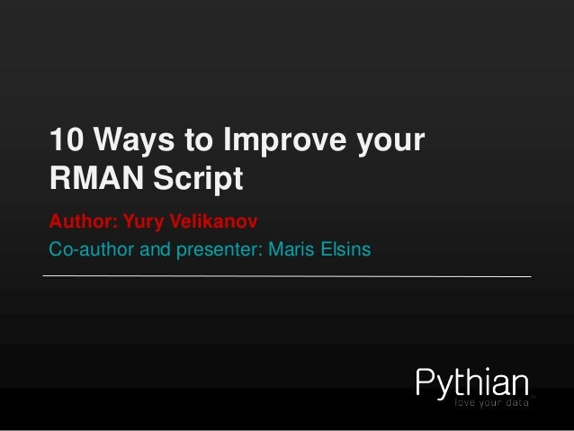 10 Ways to Improve your RMAN Script Author: Yury Velikanov Co-author and presenter: Maris Elsins