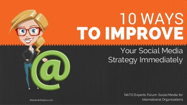 10 TIPS TO IMPROVE Your Social Media Strategy Immediately NATO Experts Forum: Social Media for International Organizations...