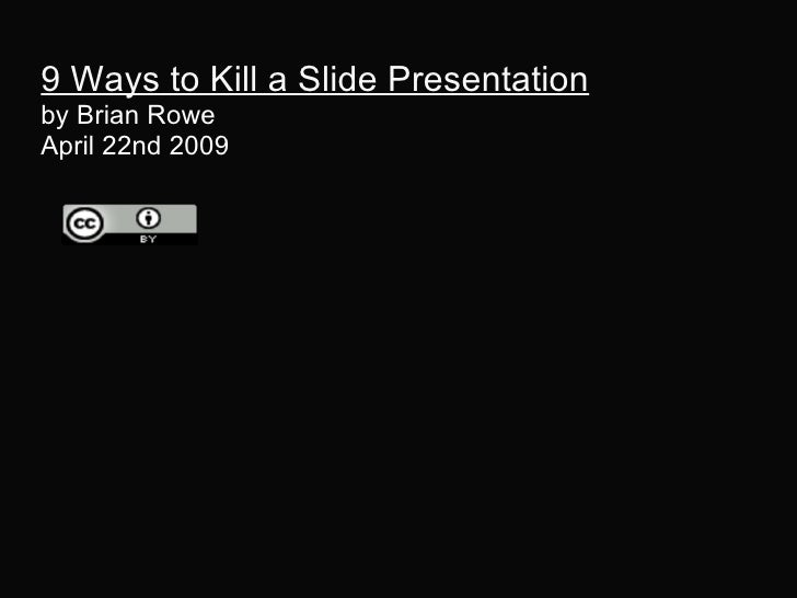 9 Ways to Kill a Slide Presentation by Brian Rowe  April 22nd 2009