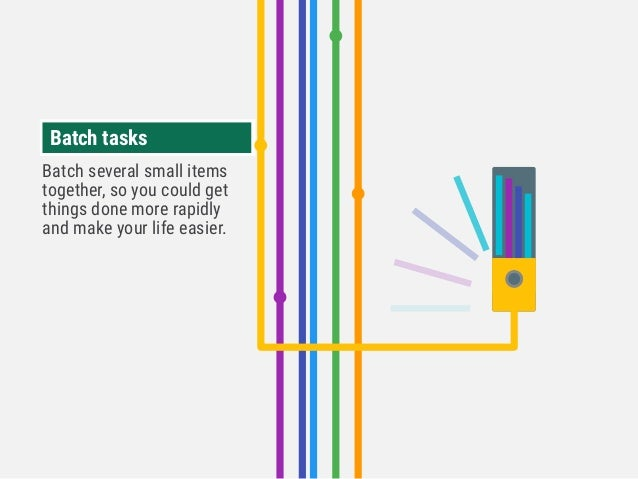 Batch tasksBatch tasks Batch several small items together, so you could get things done more rapidly and make your life ea...