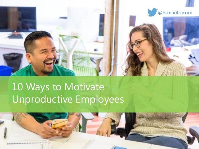 10 Ways to Motivate Unproductive Employees @hrmantracom