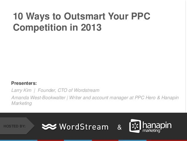 10 Ways to Outsmart Your PPC    Competition in 2013   Presenters:   Larry Kim | Founder, CTO of Wordstream   Amanda West-B...